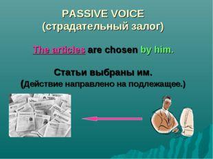 PASSIVE VOICE (страдательный залог) The articles are chosen by him. Статьи вы
