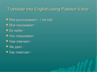 Translate into English using Passive Voice: Мне рассказывают – I am told Мне
