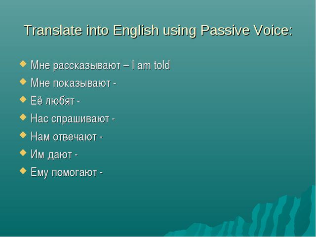 Translate into English using Passive Voice: Мне рассказывают – I am told Мне...