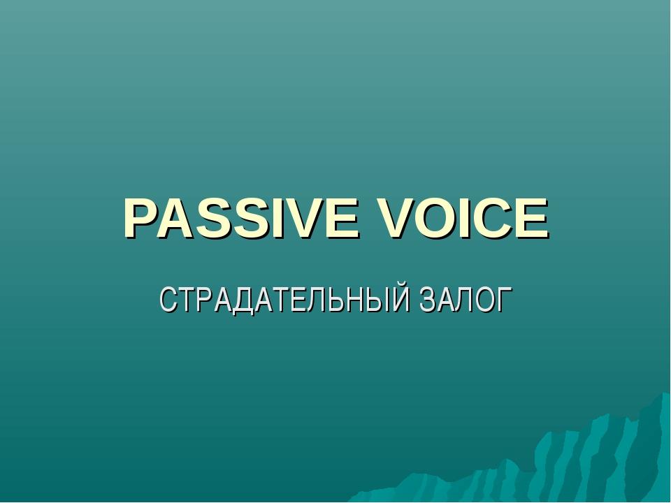 PASSIVE VOICE СТРАДАТЕЛЬНЫЙ ЗАЛОГ
