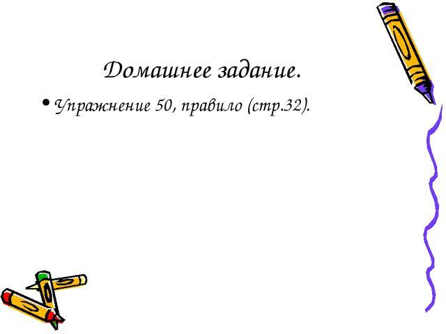 Домашнее задание. Упражнение 50, правило (стр.32).