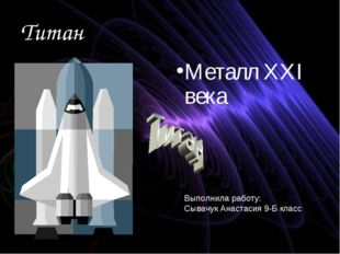 Титан Металл XXI века Выполнила работу: Сывачук Анастасия 9-Б класс