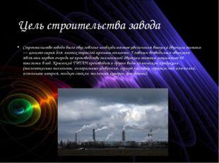 Цель строительства завода Строительство завода было обусловлено необходимость