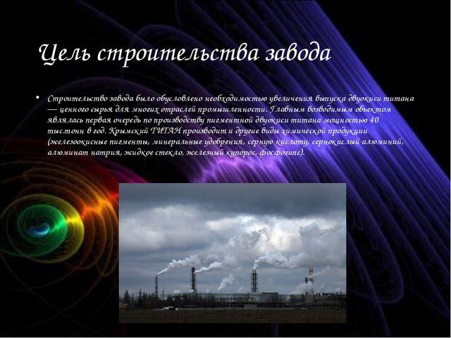 Цель строительства завода Строительство завода было обусловлено необходимость...