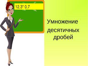 Умножение десятичных дробей 12,3* 0,7