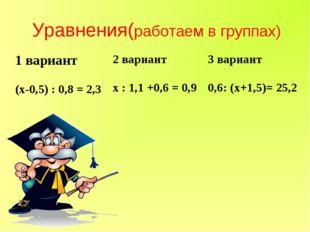 Уравнения(работаем в группах) 1 вариант2 вариант3 вариант (х-0,5) : 0,8 = 2
