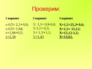 Проверим: 1 вариант2 вариант3 вариант х-0,5= 2,3 • 0,8; х-0,5= 1,84; х=1,84