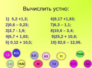 Вычислить устно: 5,2 +1,3; 6)9,17 +1,83; 2)0,6 – 0,23; 7)6,3 – 1,1; 3)3,7 - 1