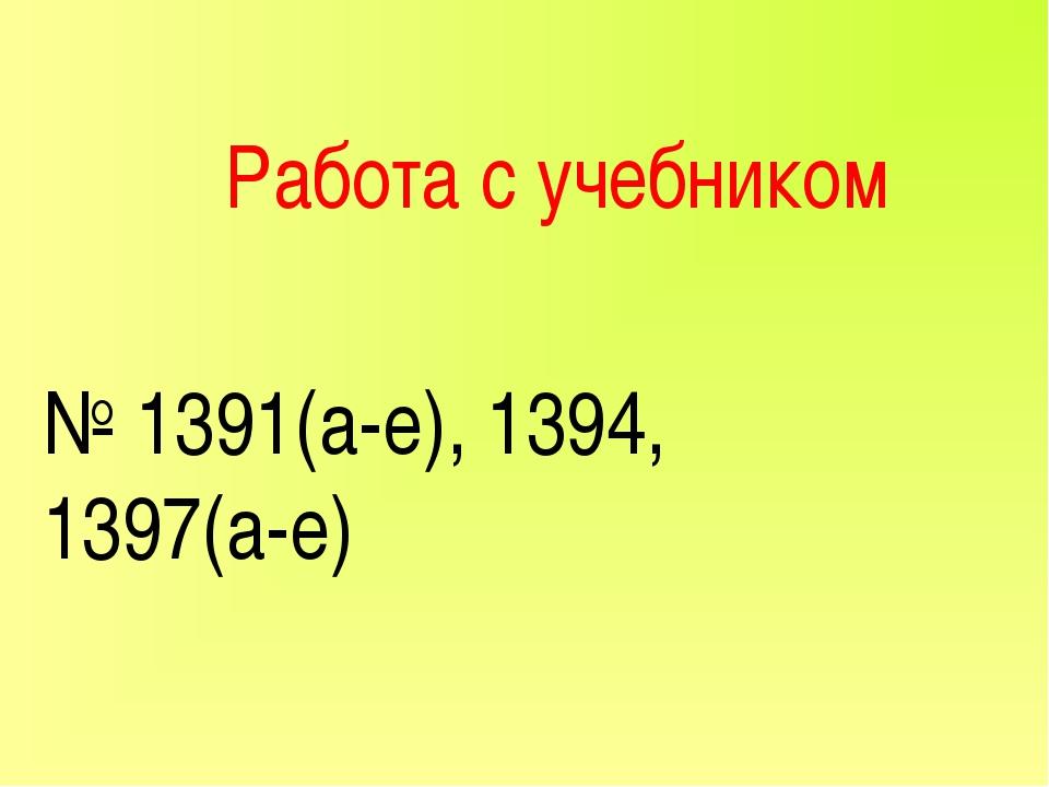 Работа с учебником № 1391(а-е), 1394, 1397(а-е)