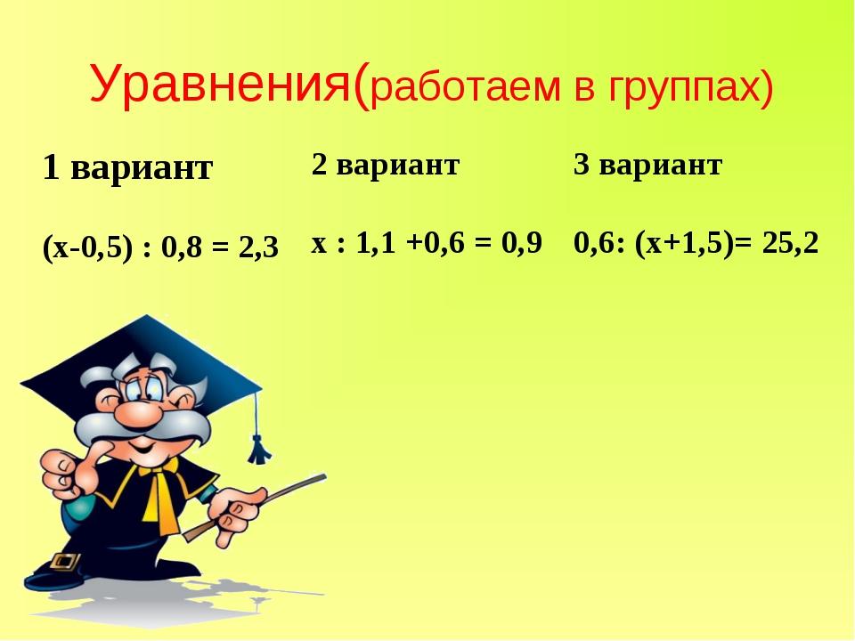 Уравнения(работаем в группах) 1 вариант2 вариант3 вариант (х-0,5) : 0,8 = 2...