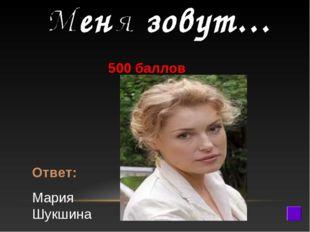 500 баллов Ответ: Мария Шукшина
