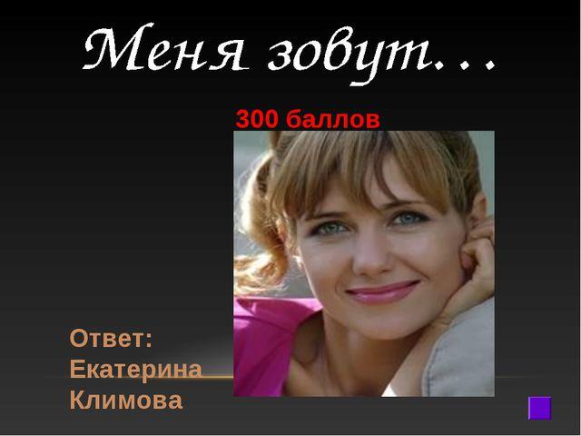 300 баллов Ответ: Екатерина Климова