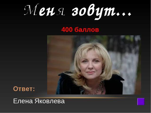 400 баллов Ответ: Елена Яковлева
