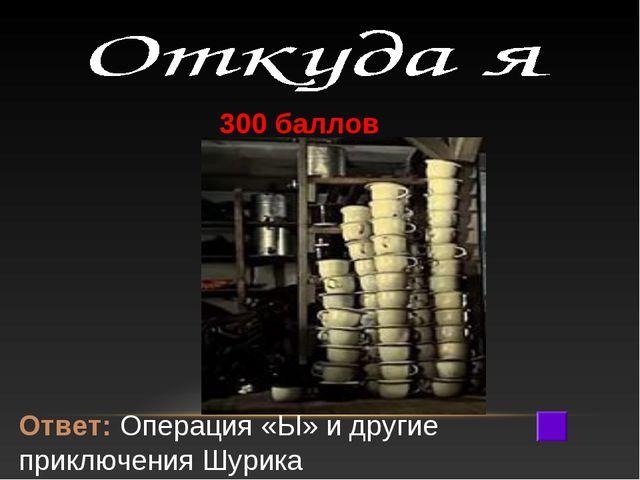 300 баллов Ответ: Операция «Ы» и другие приключения Шурика
