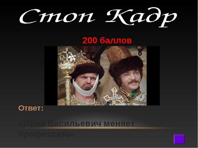 200 баллов Ответ: «Иван Васильевич меняет профессию»