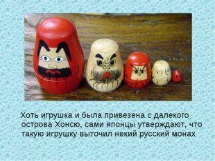 Хоть игрушка и была привезена с далекого острова Хонсю, сами японцы утвержда