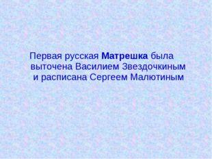 Первая русская Матрешка была выточена Василием Звездочкиным и расписана Серг