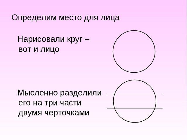Определим место для лица Нарисовали круг – вот и лицо Мысленно разделили его...