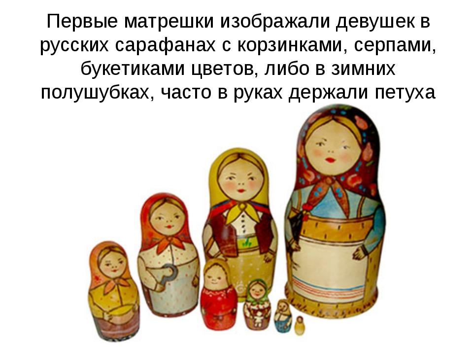 Первые матрешки изображали девушек в русских сарафанах с корзинками, серпами,...