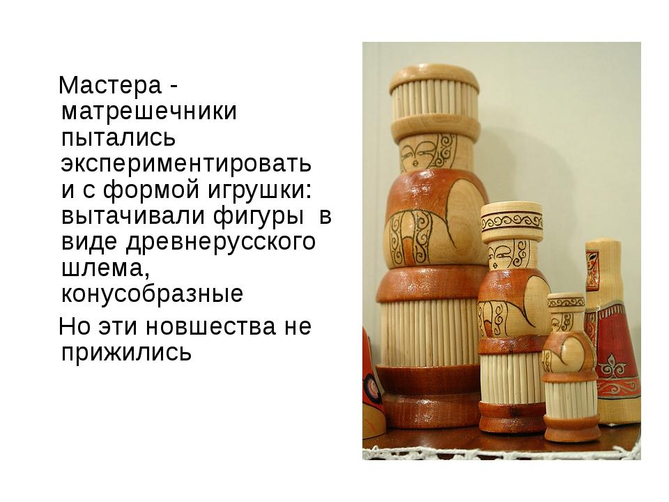 Мастера - матрешечники пытались экспериментировать и с формой игрушки: вытач...