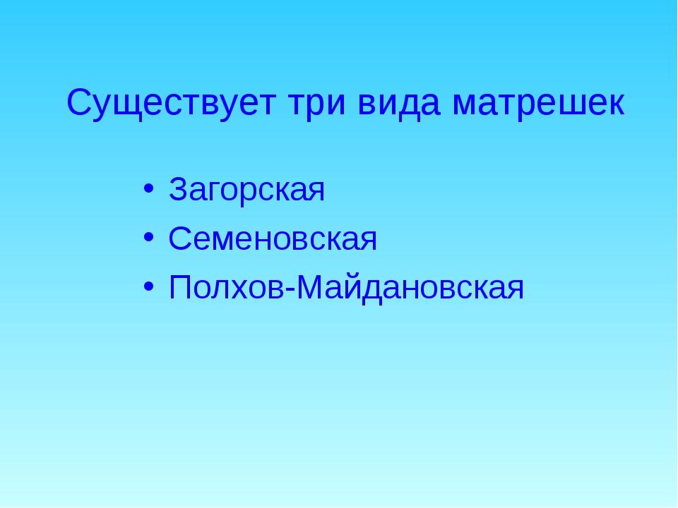 Существует три вида матрешек Загорская Семеновская Полхов-Майдановская
