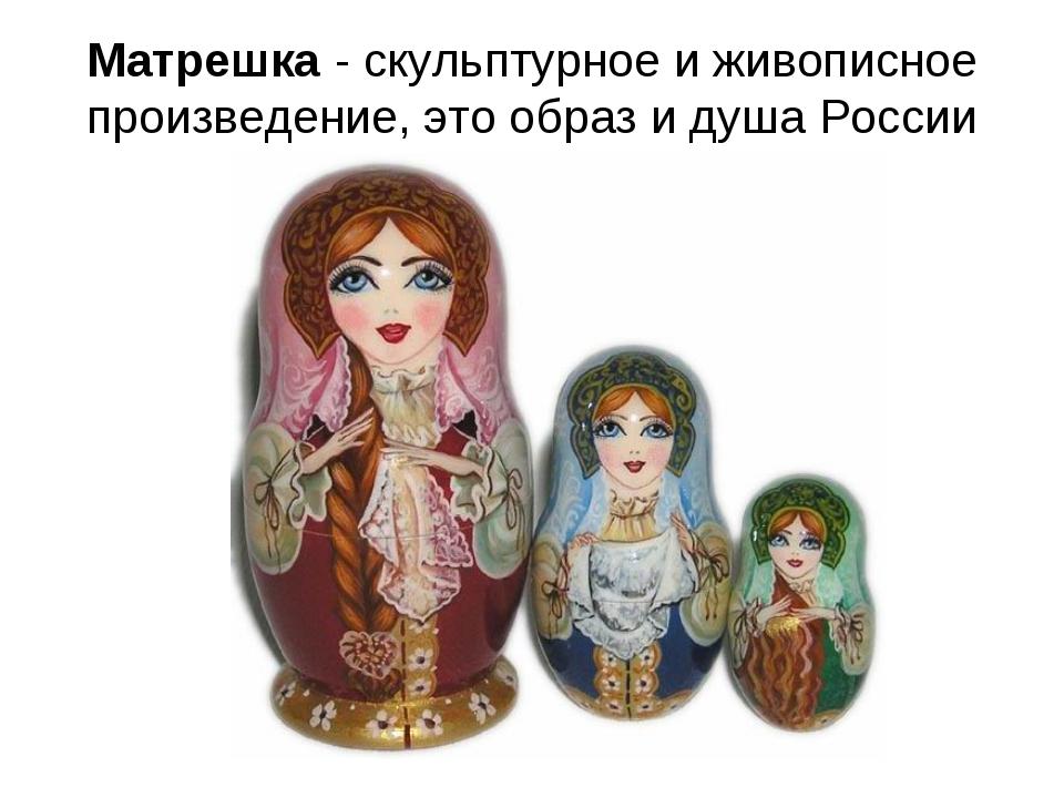 Матрешка - скульптурное и живописное произведение, это образ и душа России