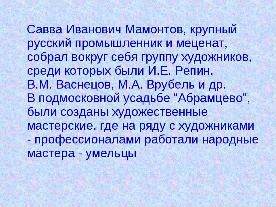 Савва Иванович Мамонтов, крупный русский промышленник и меценат, собрал вокр...