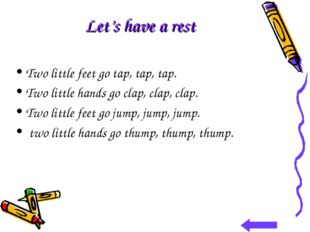 Let's have a rest Two little feet go tap, tap, tap. Two little hands go clap,
