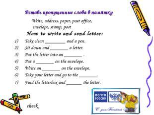 Вставь пропущенные слова в памятку How to write and send letter: Take clean _
