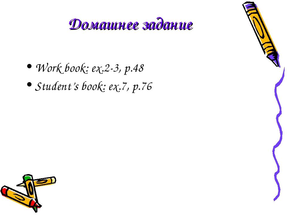 Домашнее задание Work book: ex.2-3, p.48 Student's book: ex.7, p.76