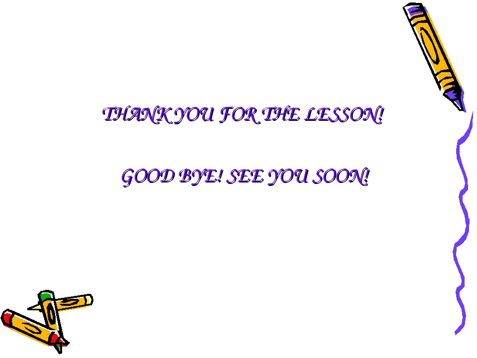 THANK YOU FOR THE LESSON! GOOD BYE! SEE YOU SOON!