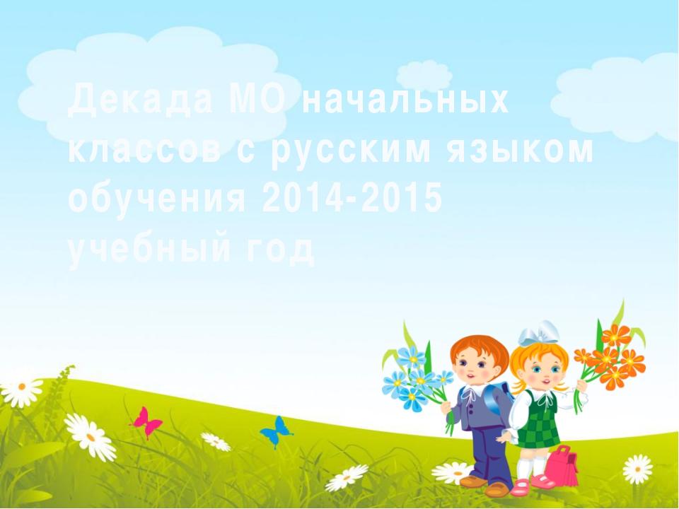 Декада МО начальных классов с русским языком обучения 2014-2015 учебный год