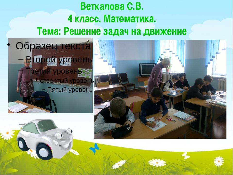 Веткалова С.В. 4 класс. Математика. Тема: Решение задач на движение