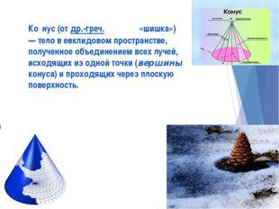 Ко́нус (от др.-греч. κώνος «шишка») — тело в евклидовом пространстве, получен