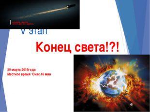 V этап Конец света!?! 20 марта 2015года Местное время 13час 46 мин