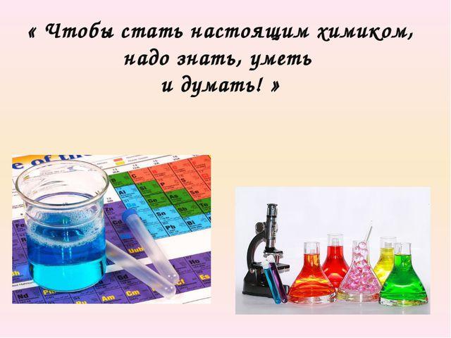 « Чтобы стать настоящим химиком, надо знать, уметь и думать! »