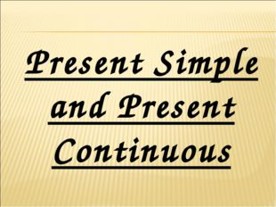 Present Simple and Present Continuous