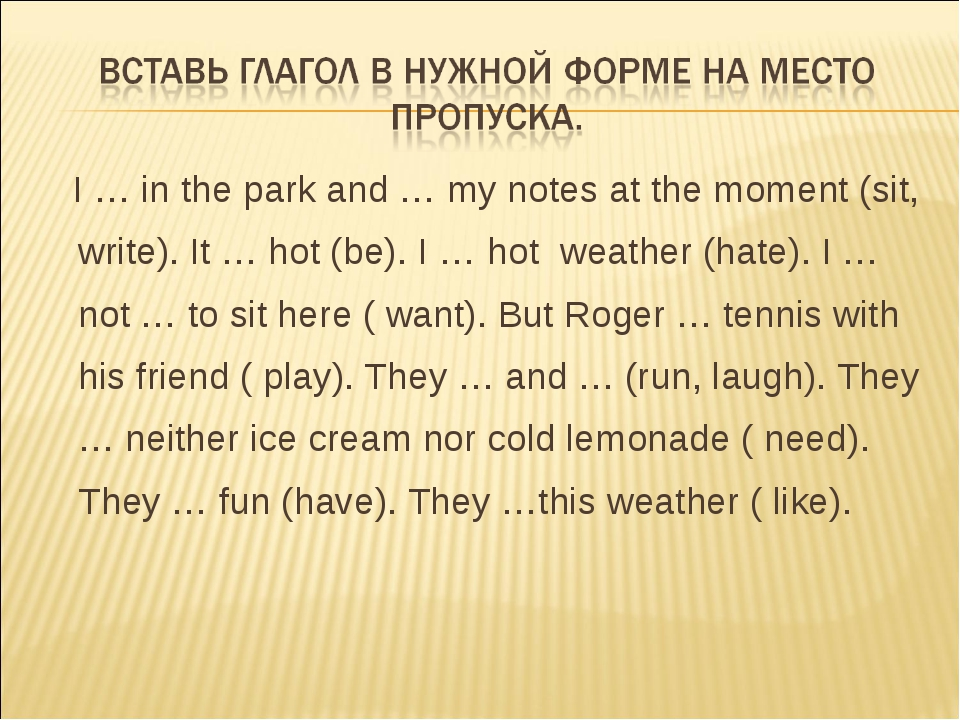 I … in the park and … my notes at the moment (sit, write). It … hot (be). I...