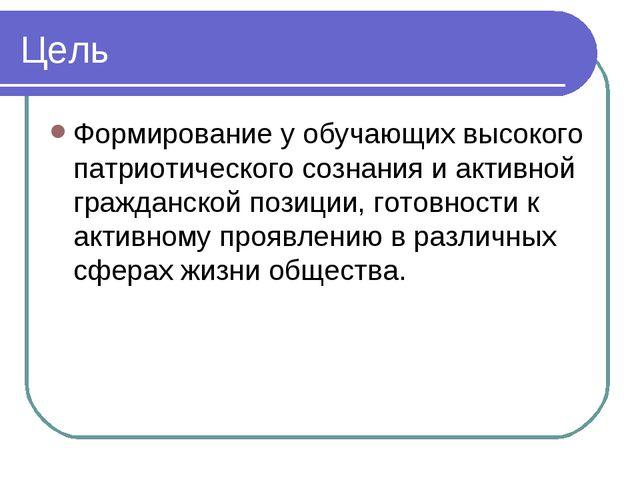 Цель Формирование у обучающих высокого патриотического сознания и активной гр...