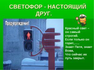 СВЕТОФОР - НАСТОЯЩИЙ ДРУГ. Красный свет – он самый строгий. Если только он го