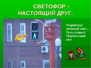 СВЕТОФОР – НАСТОЯЩИЙ ДРУГ. Подмигнул зеленый свет... Путь открыт! Препятстви