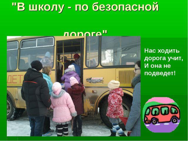 """""""В школу - по безопасной дороге"""". Нас ходить дорога учит, И она не подведет!"""