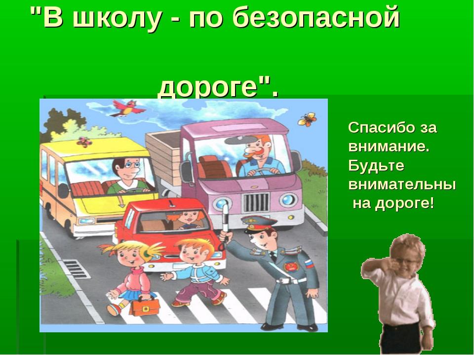 """""""В школу - по безопасной дороге"""". Спасибо за внимание. Будьте внимательны на..."""