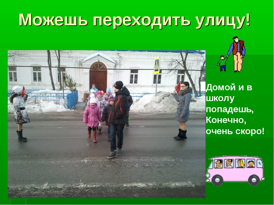 Можешь переходить улицу! Домой и в школу попадешь, Конечно, очень скоро!