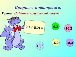 Вопросы повторения. Устно. Найдите правильный ответ: 2 + (-8,2) = -10,2 6,2 1