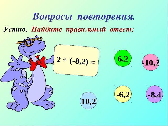 Вопросы повторения. Устно. Найдите правильный ответ: 2 + (-8,2) = -10,2 6,2 1...