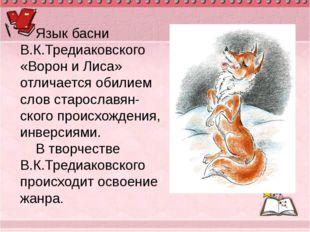 Язык басни В.К.Тредиаковского «Ворон и Лиса» отличается обилием слов старосла