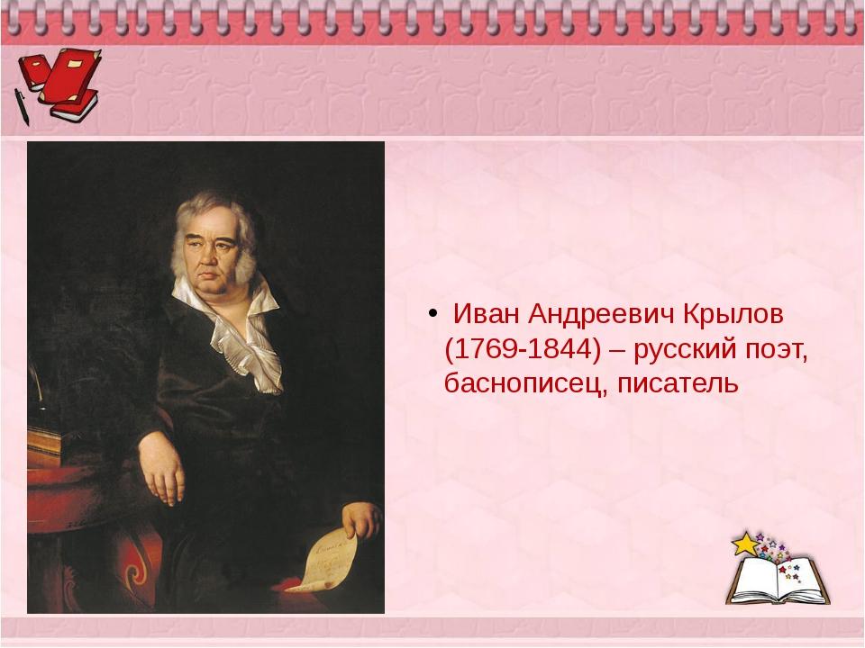 Иван Андреевич Крылов (1769-1844) – русский поэт, баснописец, писатель
