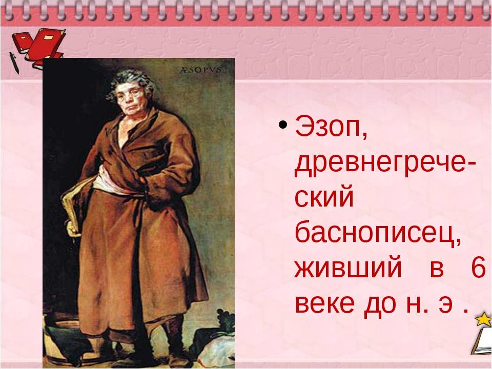 Эзоп, древнегрече-ский баснописец, живший в 6 веке до н. э .
