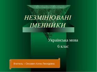 НЕЗМІНЮВАНІ ІМЕННИКИ Українська мова 6 клас Вчитель – Онсович Алла Леонідівна